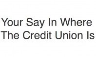 Your Say In Where The Credit Union Is
